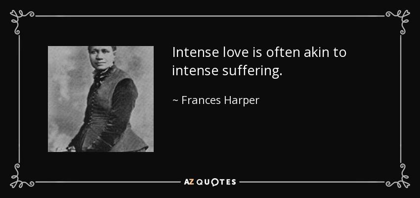 Intense love is often akin to intense suffering. - Frances Harper