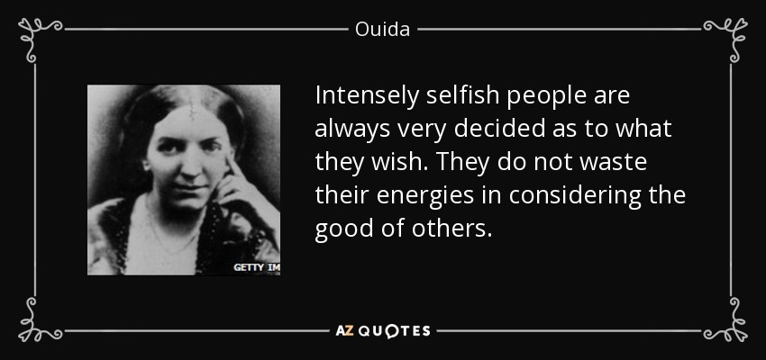 Intensely selfish people are always very decided as to what they wish. They do not waste their energies in considering the good of others. - Ouida