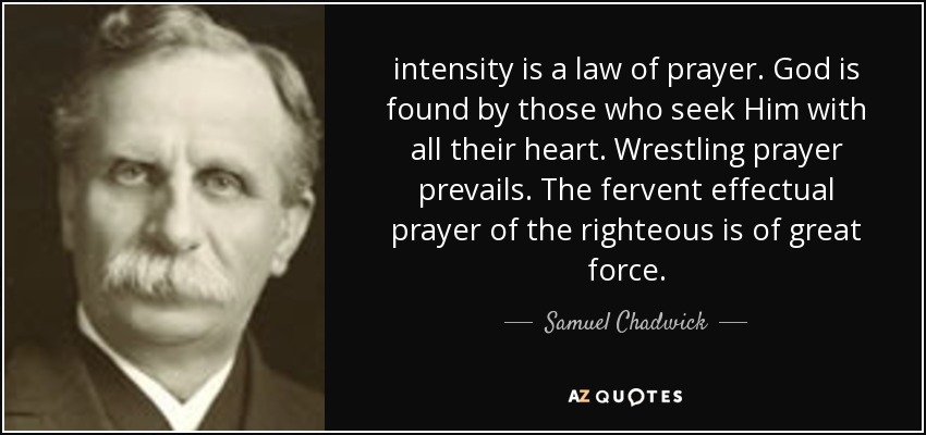 intensity is a law of prayer. God is found by those who seek Him with all their heart. Wrestling prayer prevails. The fervent effectual prayer of the righteous is of great force. - Samuel Chadwick