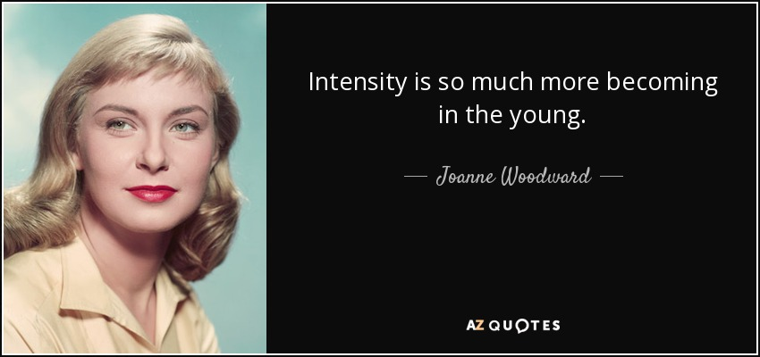Intensity is so much more becoming in the young. - Joanne Woodward