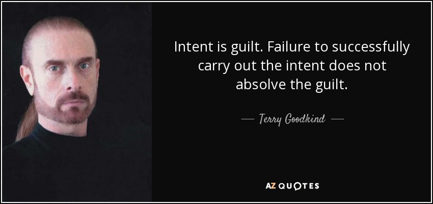 Intent is guilt. Failure to successfully carry out the intent does not absolve the guilt. - Terry Goodkind