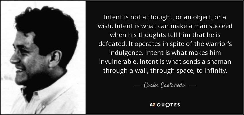 Intent is not a thought, or an object, or a wish. Intent is what can make a man succeed when his thoughts tell him that he is defeated. It operates in spite of the warrior's indulgence. Intent is what makes him invulnerable. Intent is what sends a shaman through a wall, through space, to infinity. - Carlos Castaneda