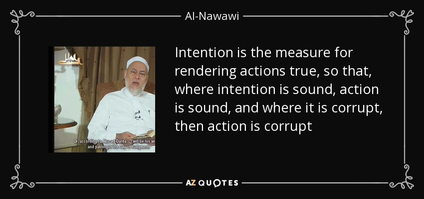 Intention is the measure for rendering actions true, so that, where intention is sound, action is sound, and where it is corrupt, then action is corrupt - Al-Nawawi