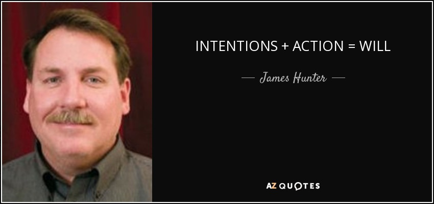 INTENTIONS + ACTION = WILL - James Hunter