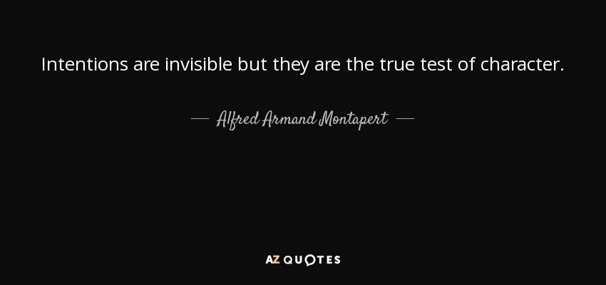 Intentions are invisible but they are the true test of character. - Alfred Armand Montapert