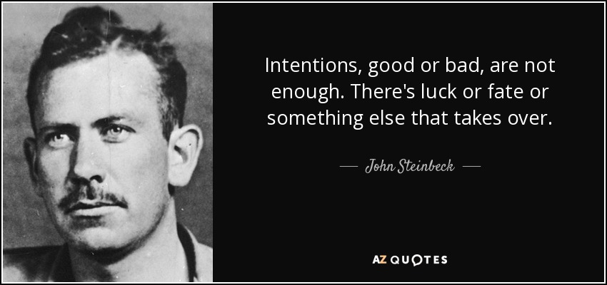 Intentions, good or bad, are not enough. There's luck or fate or something else that takes over. - John Steinbeck