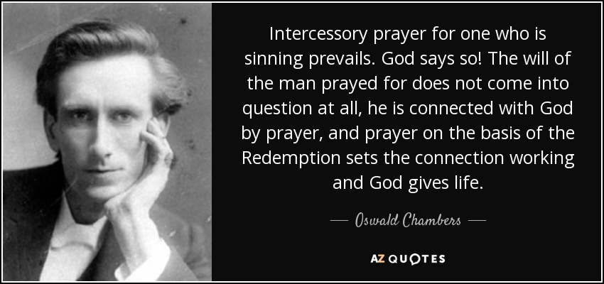Intercessory prayer for one who is sinning prevails. God says so! The will of the man prayed for does not come into question at all, he is connected with God by prayer, and prayer on the basis of the Redemption sets the connection working and God gives life. - Oswald Chambers
