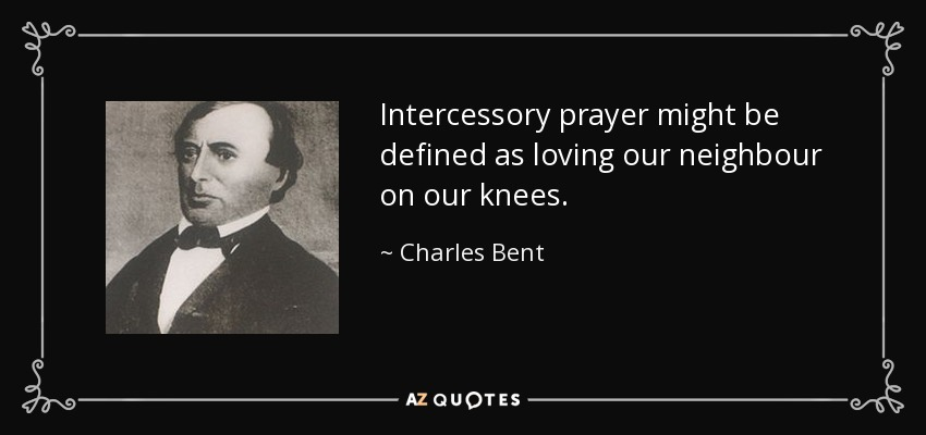 Intercessory prayer might be defined as loving our neighbour on our knees. - Charles Bent
