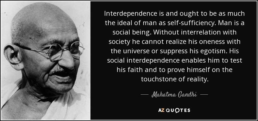 Interdependence is and ought to be as much the ideal of man as self-sufficiency. Man is a social being. Without interrelation with society he cannot realize his oneness with the universe or suppress his egotism. His social interdependence enables him to test his faith and to prove himself on the touchstone of reality. - Mahatma Gandhi