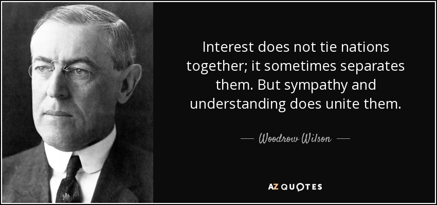 Interest does not tie nations together; it sometimes separates them. But sympathy and understanding does unite them. - Woodrow Wilson