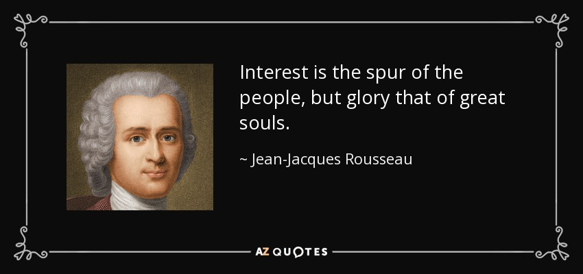 Interest is the spur of the people, but glory that of great souls. - Jean-Jacques Rousseau