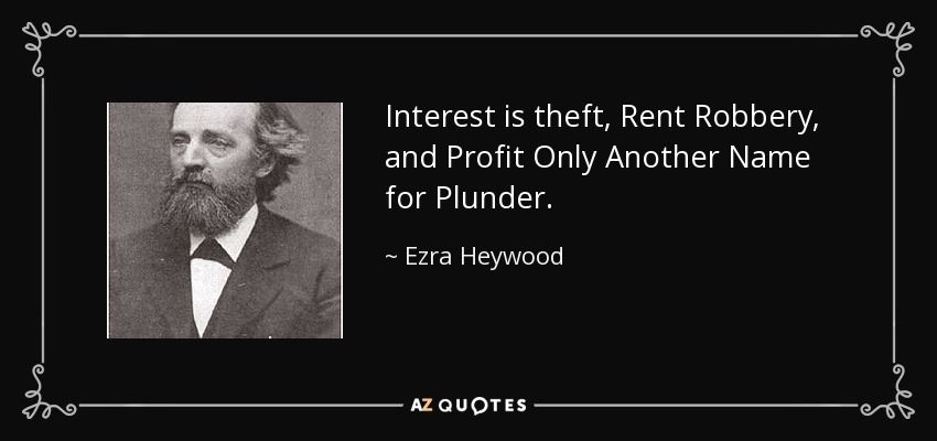 Interest is theft, Rent Robbery, and Profit Only Another Name for Plunder. - Ezra Heywood