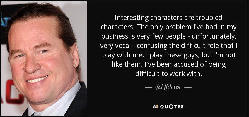 Interesting characters are troubled characters. The only problem I've had in my business is very few people - unfortunately, very vocal - confusing the difficult role that I play with me. I play these guys, but I'm not like them. I've been accused of being difficult to work with. - Val Kilmer