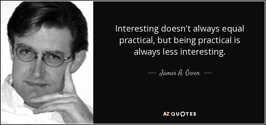 Interesting doesn't always equal practical, but being practical is always less interesting. - James A. Owen