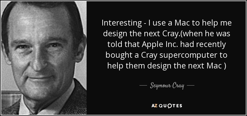 Interesting - I use a Mac to help me design the next Cray.(when he was told that Apple Inc. had recently bought a Cray supercomputer to help them design the next Mac ) - Seymour Cray