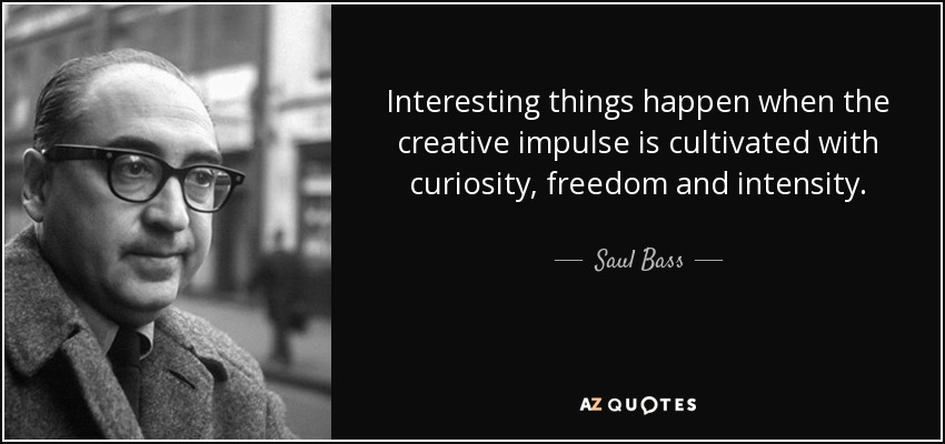 Interesting things happen when the creative impulse is cultivated with curiosity, freedom and intensity. - Saul Bass