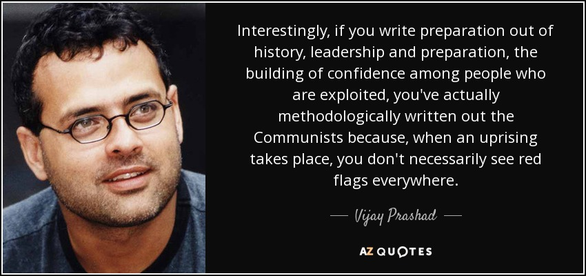 Interestingly, if you write preparation out of history, leadership and preparation, the building of confidence among people who are exploited, you've actually methodologically written out the Communists because, when an uprising takes place, you don't necessarily see red flags everywhere. - Vijay Prashad