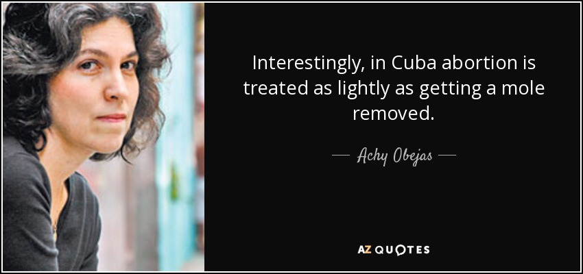 Interestingly, in Cuba abortion is treated as lightly as getting a mole removed. - Achy Obejas