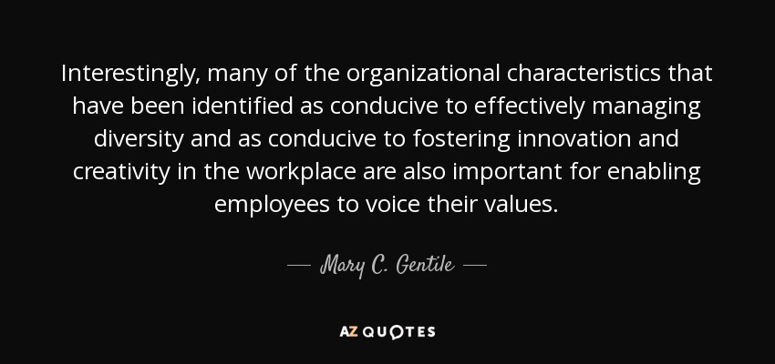 Interestingly, many of the organizational characteristics that have been identified as conducive to effectively managing diversity and as conducive to fostering innovation and creativity in the workplace are also important for enabling employees to voice their values. - Mary C. Gentile