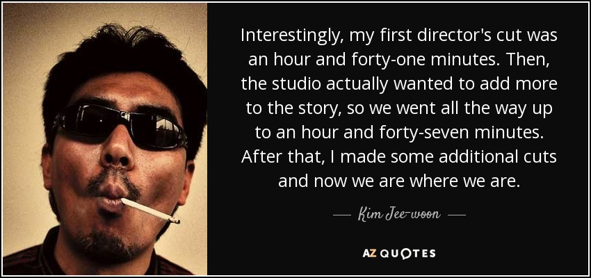 Interestingly, my first director's cut was an hour and forty-one minutes. Then, the studio actually wanted to add more to the story, so we went all the way up to an hour and forty-seven minutes. After that, I made some additional cuts and now we are where we are. - Kim Jee-woon