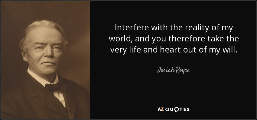 Interfere with the reality of my world, and you therefore take the very life and heart out of my will. - Josiah Royce