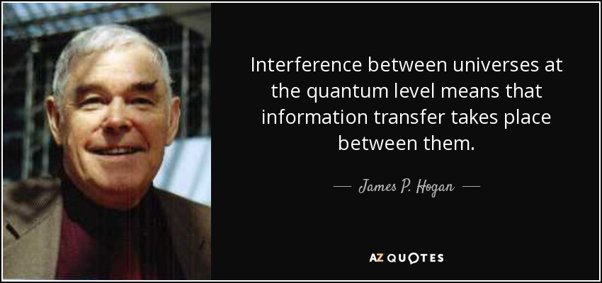 Interference between universes at the quantum level means that information transfer takes place between them. - James P. Hogan