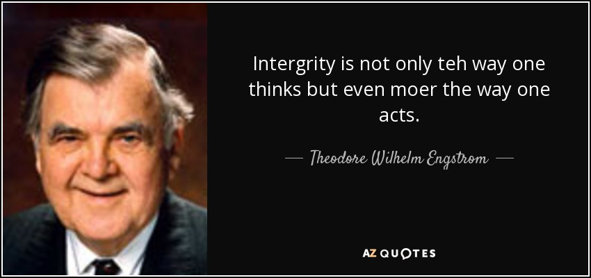 Intergrity is not only teh way one thinks but even moer the way one acts. - Theodore Wilhelm Engstrom