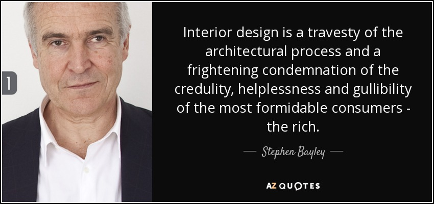 Interior design is a travesty of the architectural process and a frightening condemnation of the credulity, helplessness and gullibility of the most formidable consumers - the rich. - Stephen Bayley