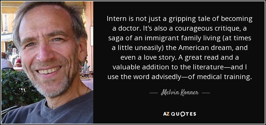 Intern is not just a gripping tale of becoming a doctor. It's also a courageous critique, a saga of an immigrant family living (at times a little uneasily) the American dream, and even a love story. A great read and a valuable addition to the literature—and I use the word advisedly—of medical training. - Melvin Konner