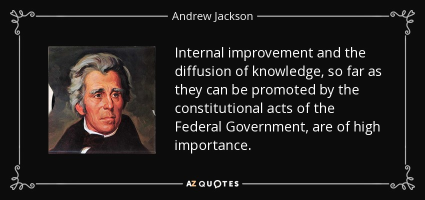 Internal improvement and the diffusion of knowledge, so far as they can be promoted by the constitutional acts of the Federal Government, are of high importance. - Andrew Jackson