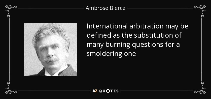 International arbitration may be defined as the substitution of many burning questions for a smoldering one - Ambrose Bierce