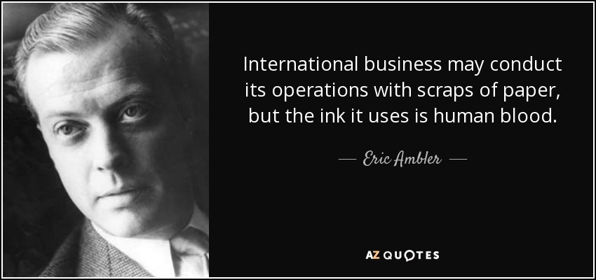 International business may conduct its operations with scraps of paper, but the ink it uses is human blood. - Eric Ambler
