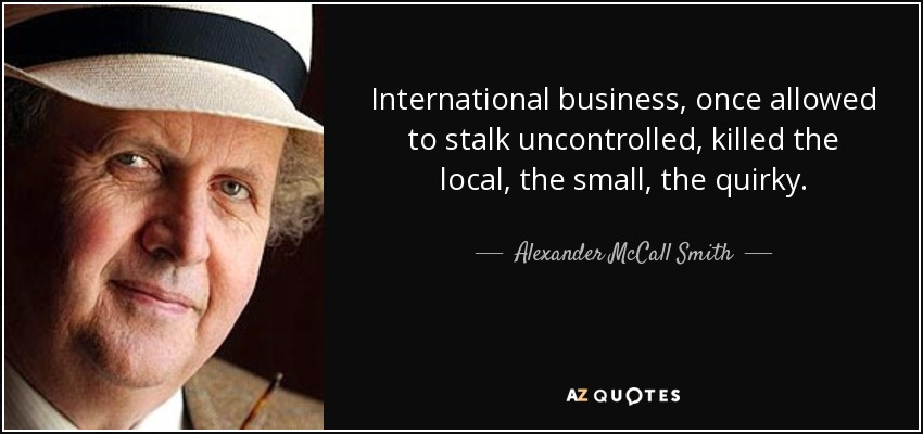 International business, once allowed to stalk uncontrolled, killed the local, the small, the quirky. - Alexander McCall Smith