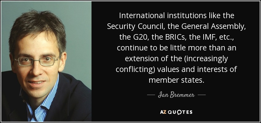 International institutions like the Security Council, the General Assembly, the G20, the BRICs, the IMF, etc., continue to be little more than an extension of the (increasingly conflicting) values and interests of member states. - Ian Bremmer