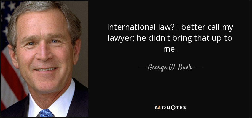International law? I better call my lawyer; he didn't bring that up to me. - George W. Bush