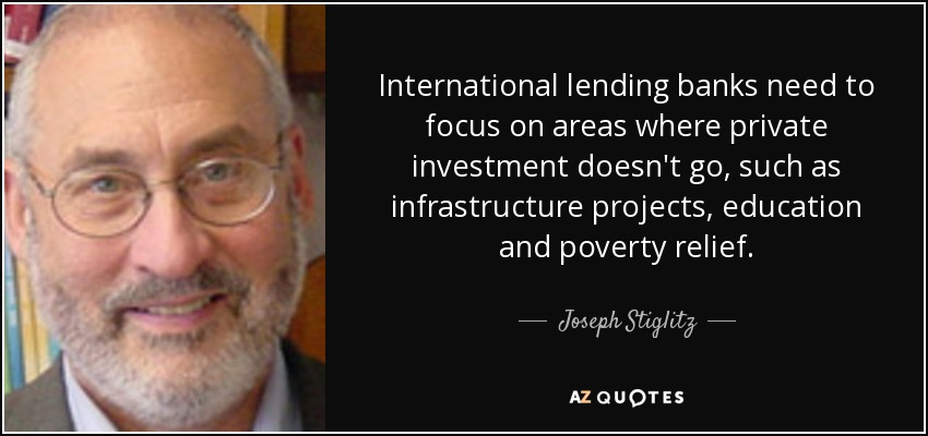 International lending banks need to focus on areas where private investment doesn't go, such as infrastructure projects, education and poverty relief. - Joseph Stiglitz
