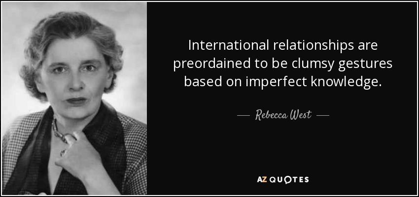 International relationships are preordained to be clumsy gestures based on imperfect knowledge. - Rebecca West