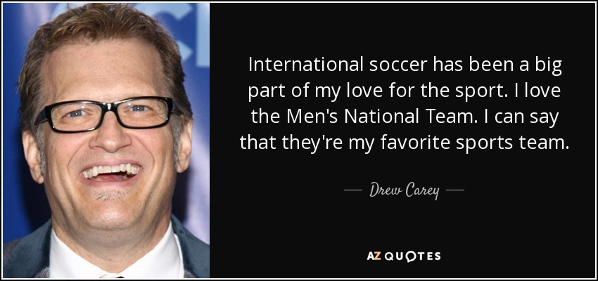 International soccer has been a big part of my love for the sport. I love the Men's National Team. I can say that they're my favorite sports team. - Drew Carey