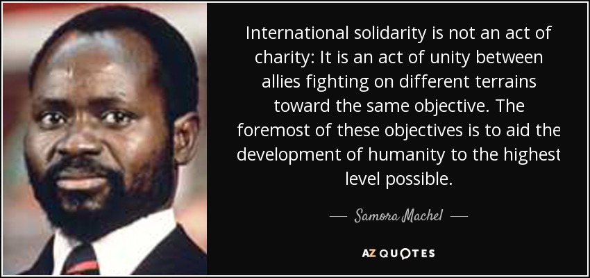 International solidarity is not an act of charity: It is an act of unity between allies fighting on different terrains toward the same objective. The foremost of these objectives is to aid the development of humanity to the highest level possible. - Samora Machel
