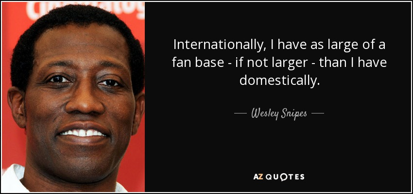 Internationally, I have as large of a fan base - if not larger - than I have domestically. - Wesley Snipes