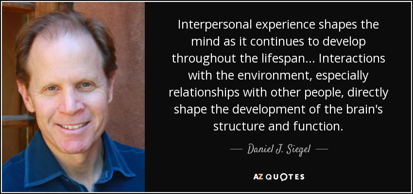 Interpersonal experience shapes the mind as it continues to develop throughout the lifespan... Interactions with the environment, especially relationships with other people, directly shape the development of the brain's structure and function. - Daniel J. Siegel