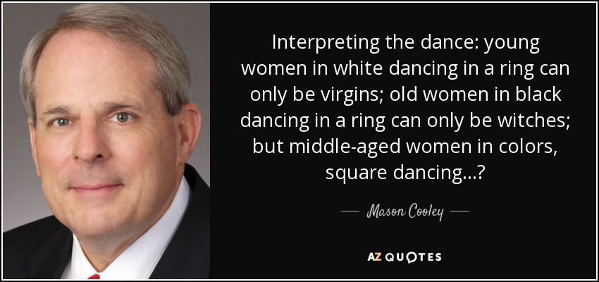 Interpreting the dance: young women in white dancing in a ring can only be virgins; old women in black dancing in a ring can only be witches; but middle-aged women in colors, square dancing...? - Mason Cooley
