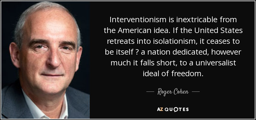 Interventionism is inextricable from the American idea. If the United States retreats into isolationism, it ceases to be itself ? a nation dedicated, however much it falls short, to a universalist ideal of freedom. - Roger Cohen