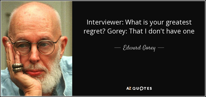 Interviewer: What is your greatest regret? Gorey: That I don't have one - Edward Gorey