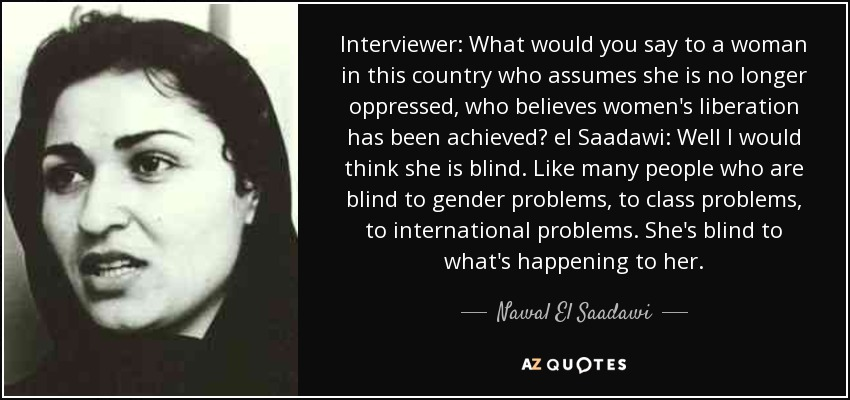 Interviewer: What would you say to a woman in this country who assumes she is no longer oppressed, who believes women's liberation has been achieved? el Saadawi: Well I would think she is blind. Like many people who are blind to gender problems, to class problems, to international problems. She's blind to what's happening to her. - Nawal El Saadawi