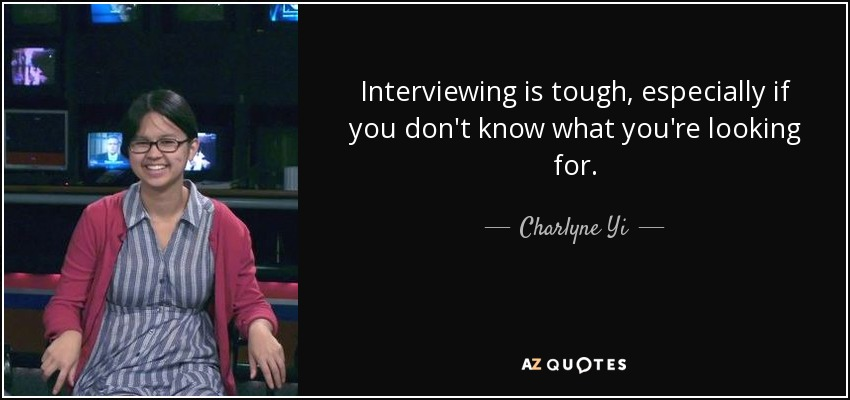 Interviewing is tough, especially if you don't know what you're looking for. - Charlyne Yi