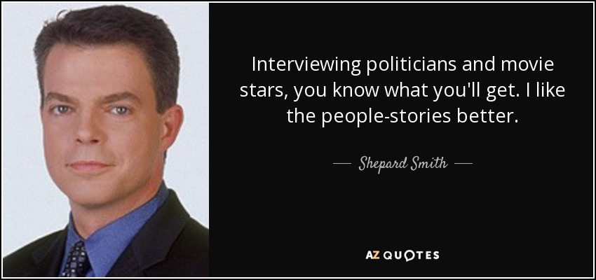 Interviewing politicians and movie stars, you know what you'll get. I like the people-stories better. - Shepard Smith