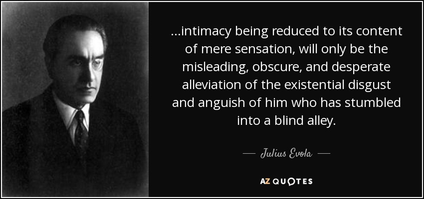 ...intimacy being reduced to its content of mere sensation, will only be the misleading, obscure, and desperate alleviation of the existential disgust and anguish of him who has stumbled into a blind alley. - Julius Evola
