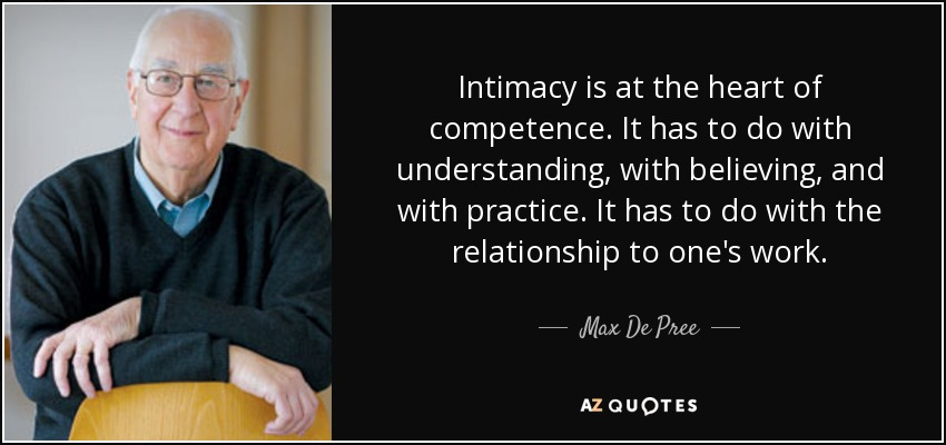 Intimacy is at the heart of competence. It has to do with understanding, with believing, and with practice. It has to do with the relationship to one's work. - Max De Pree