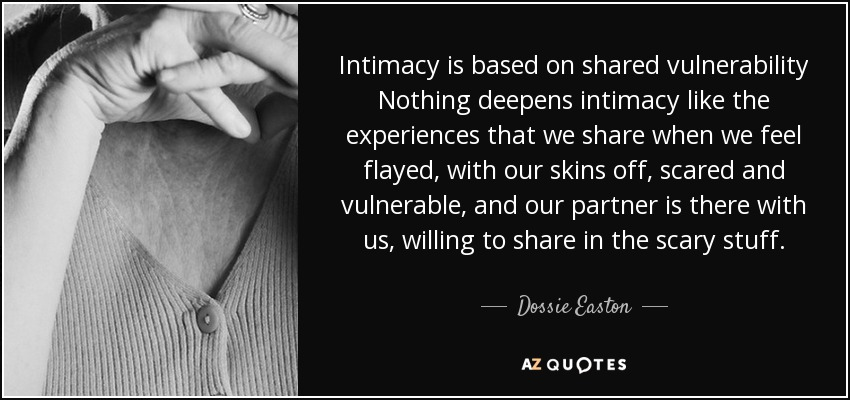 Intimacy is based on shared vulnerability Nothing deepens intimacy like the experiences that we share when we feel flayed, with our skins off, scared and vulnerable, and our partner is there with us, willing to share in the scary stuff. - Dossie Easton